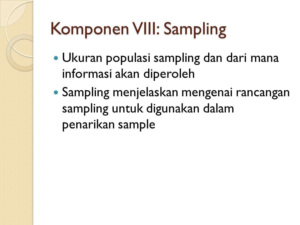 Komponen VIII: Sampling  Ukuran populasi sampling dan dari mana informasi akan diperoleh  Sampling menjelaskan mengenai rancangan sampling untuk digunakan dalam penarikan sample