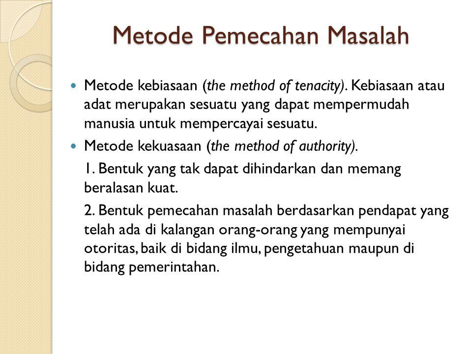 Metode Pemecahan Masalah  Metode kebiasaan (the method of tenacity). Kebiasaan atau adat merupakan sesuatu yang dapat mempermudah manusia untuk mempe