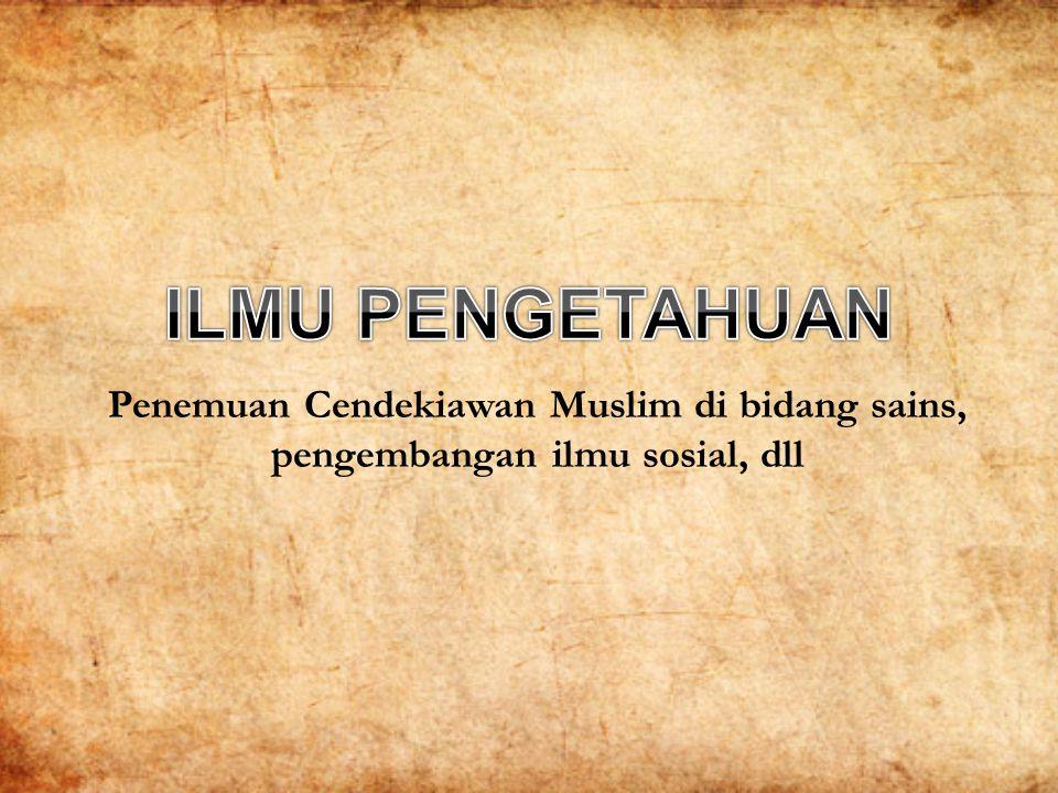 Penemuan Cendekiawan Muslim di bidang sains, pengembangan ilmu sosial, dll Bidang ilmu yang digeluti, lembaga pendidikan, hubungan guru dan murid, manuskrip dan penggandaan buku, dll.