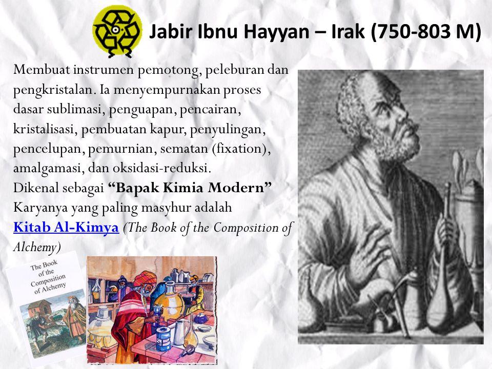 Jabir Ibnu Hayyan – Irak (750-803 M) Membuat instrumen pemotong, peleburan dan pengkristalan.