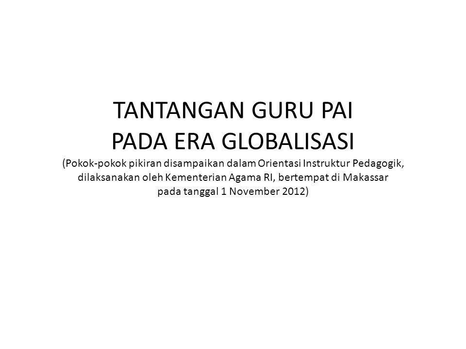 TANTANGAN GURU PAI PADA ERA GLOBALISASI (Pokok-pokok pikiran disampaikan dalam Orientasi Instruktur Pedagogik, dilaksanakan oleh Kementerian Agama RI, bertempat di Makassar pada tanggal 1 November 2012)