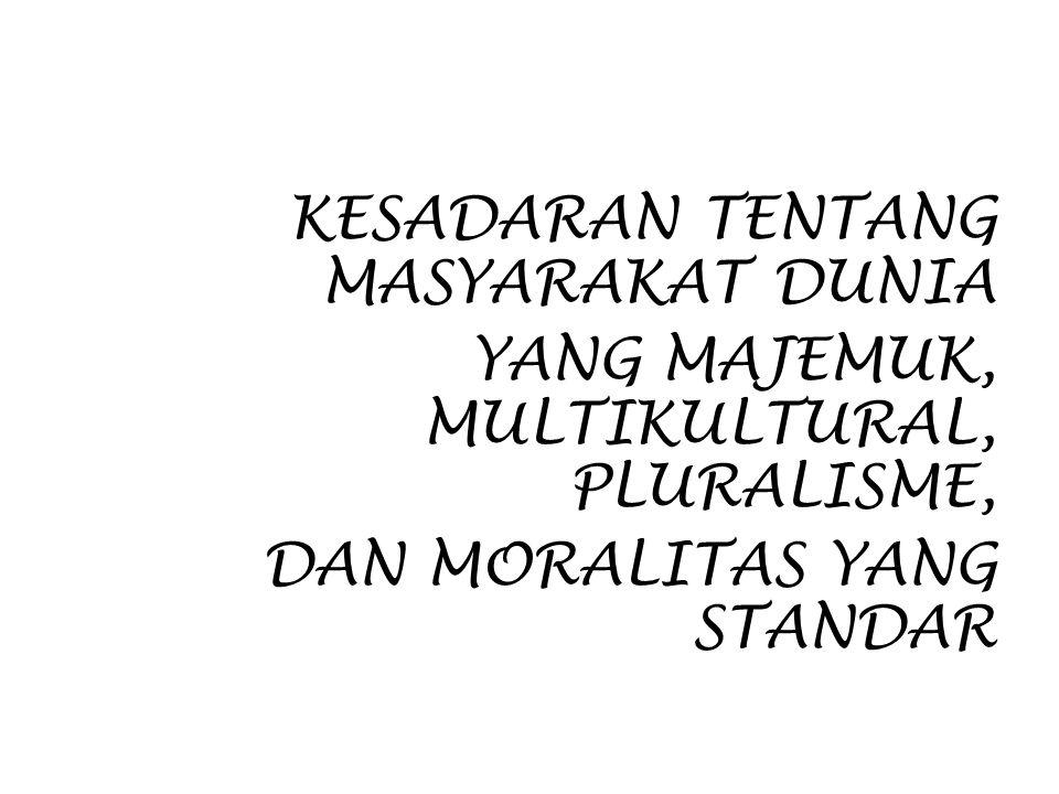 KESADARAN TENTANG MASYARAKAT DUNIA YANG MAJEMUK, MULTIKULTURAL, PLURALISME, DAN MORALITAS YANG STANDAR