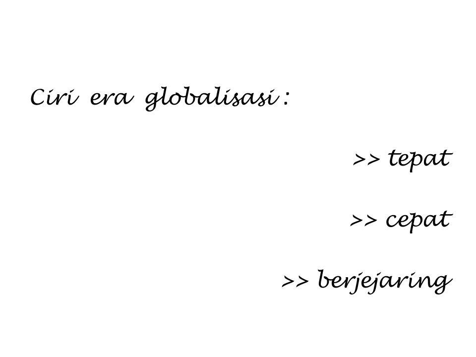 Ciri era globalisasi : >> tepat >> cepat >> berjejaring