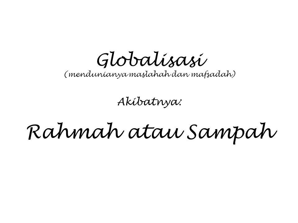 Globalisasi (mendunianya maslahah dan mafsadah) Akibatnya: Rahmah atau Sampah