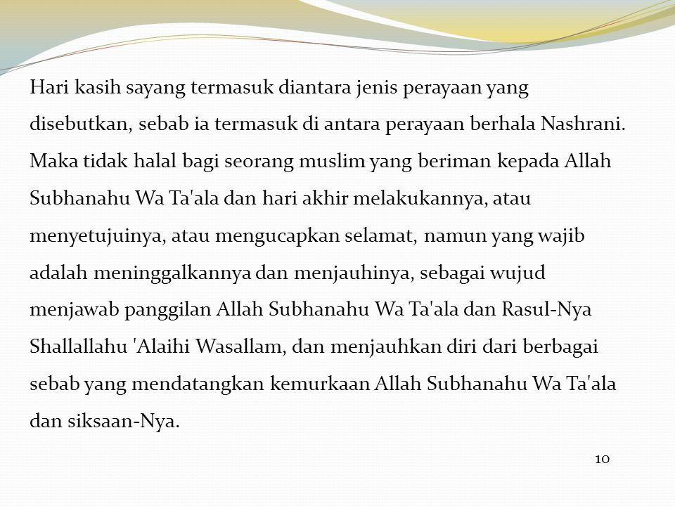 10 Hari kasih sayang termasuk diantara jenis perayaan yang disebutkan, sebab ia termasuk di antara perayaan berhala Nashrani. Maka tidak halal bagi se