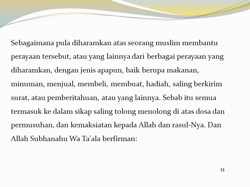11 Sebagaimana pula diharamkan atas seorang muslim membantu perayaan tersebut, atau yang lainnya dari berbagai perayaan yang diharamkan, dengan jenis