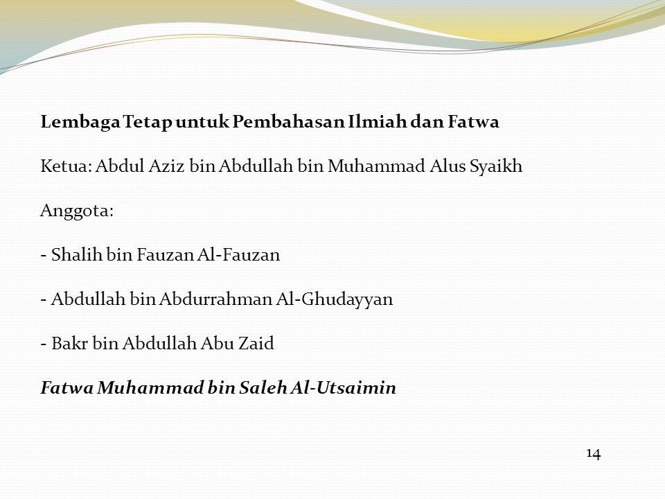 14 Lembaga Tetap untuk Pembahasan Ilmiah dan Fatwa Ketua: Abdul Aziz bin Abdullah bin Muhammad Alus Syaikh Anggota: - Shalih bin Fauzan Al-Fauzan - Ab