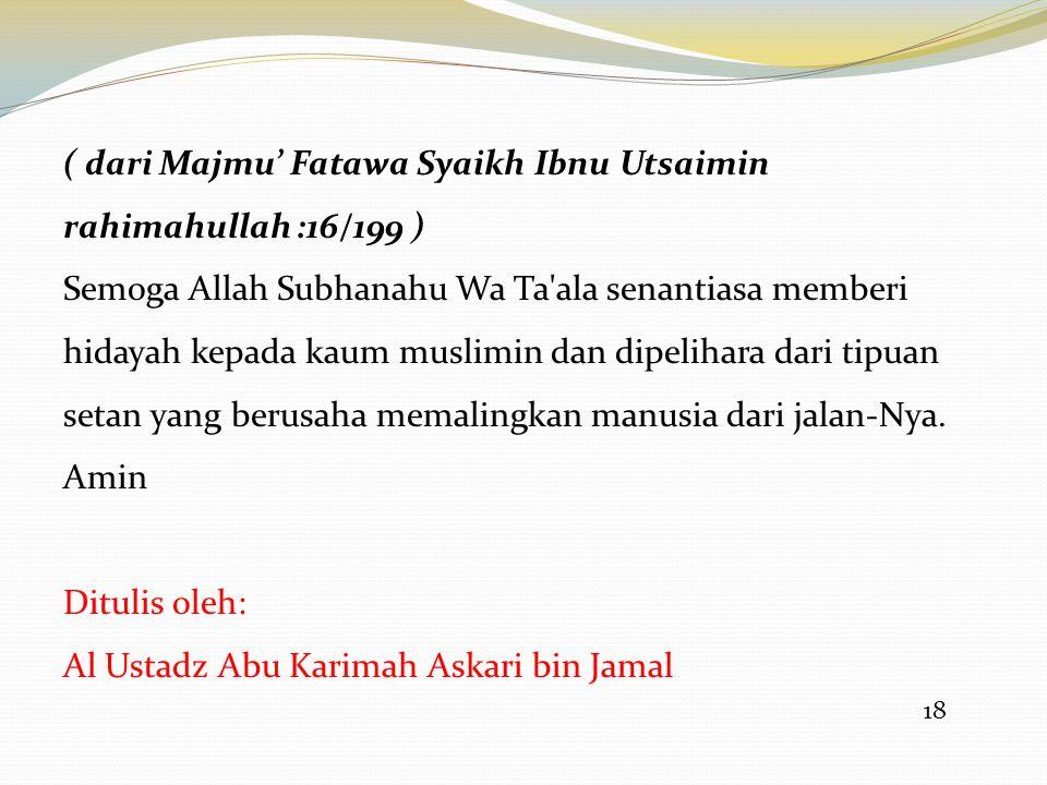 18 ( dari Majmu' Fatawa Syaikh Ibnu Utsaimin rahimahullah :16/199 ) Semoga Allah Subhanahu Wa Ta'ala senantiasa memberi hidayah kepada kaum muslimin d