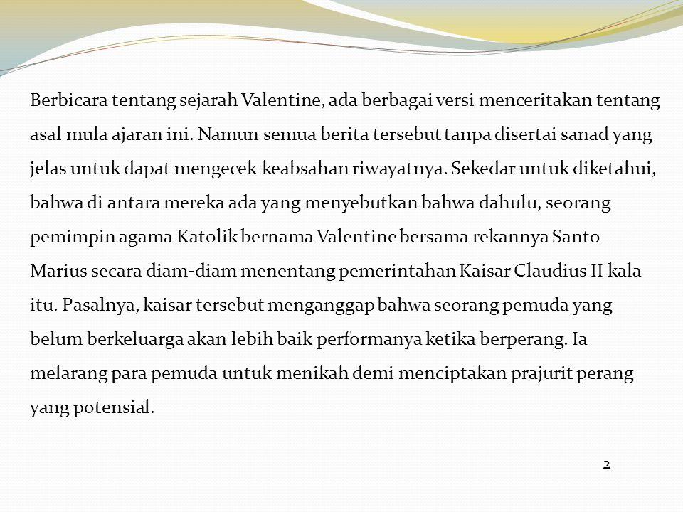 2 Berbicara tentang sejarah Valentine, ada berbagai versi menceritakan tentang asal mula ajaran ini. Namun semua berita tersebut tanpa disertai sanad