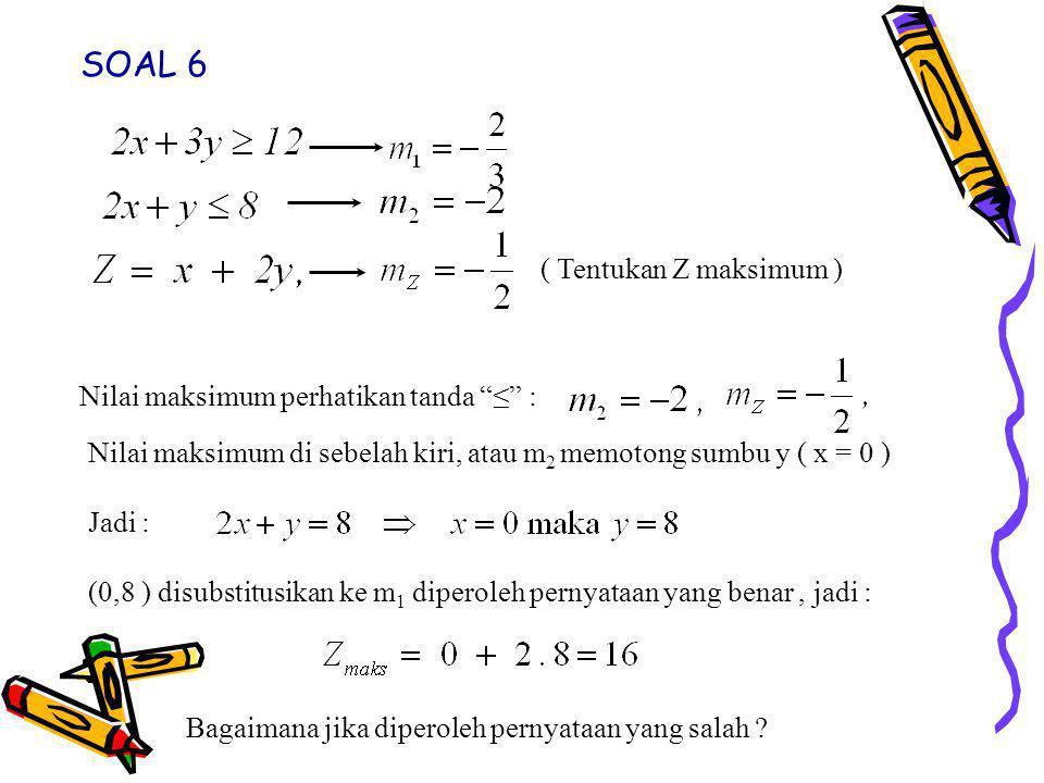 Nilai maksimum perhatikan tanda ≤ : Nilai maksimum di sebelah kiri, atau m 2 memotong sumbu y ( x = 0 ) Jadi : (0,8 ) disubstitusikan ke m 1 diperoleh pernyataan yang benar, jadi : Bagaimana jika diperoleh pernyataan yang salah .