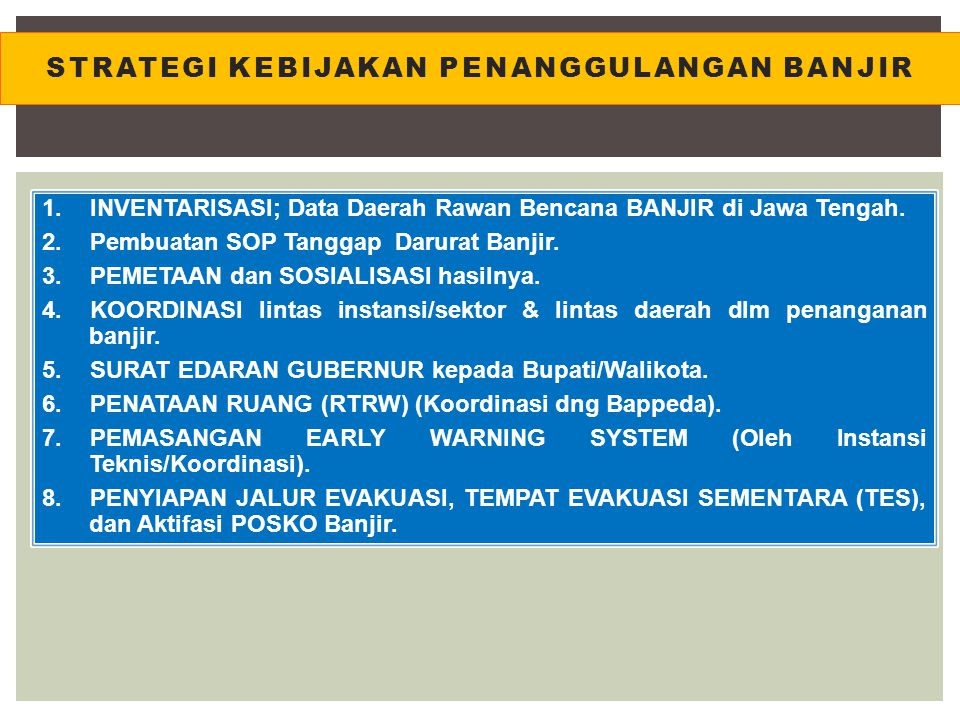 STRATEGI KEBIJAKAN PENANGGULANGAN BANJIR 1.INVENTARISASI; Data Daerah Rawan Bencana BANJIR di Jawa Tengah. 2.Pembuatan SOP Tanggap Darurat Banjir. 3.P