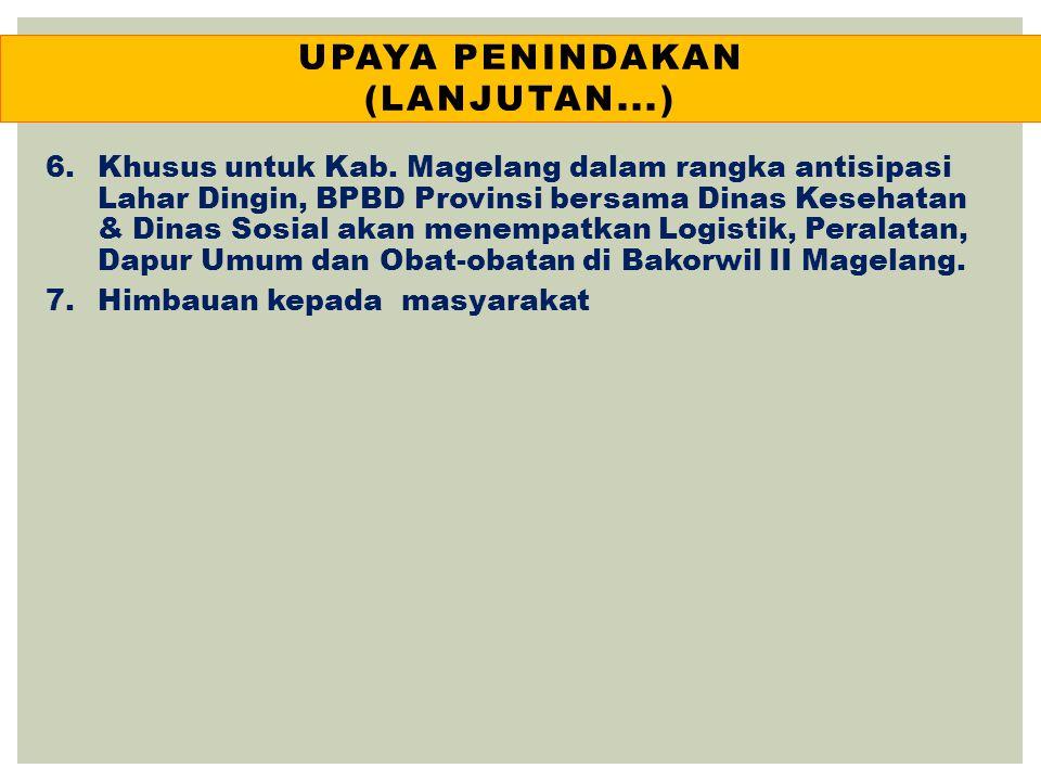 UPAYA PENINDAKAN (LANJUTAN...) 6.Khusus untuk Kab. Magelang dalam rangka antisipasi Lahar Dingin, BPBD Provinsi bersama Dinas Kesehatan & Dinas Sosial