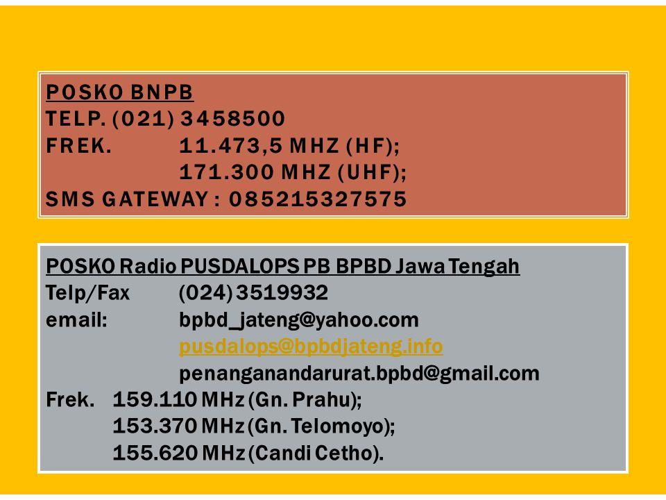 POSKO BNPB TELP.(021) 3458500 FREK. 11.473,5 MHZ (HF); 171.300 MHZ (UHF); SMS GATEWAY : 085215327575 POSKO Radio PUSDALOPS PB BPBD Jawa Tengah Telp/Fa