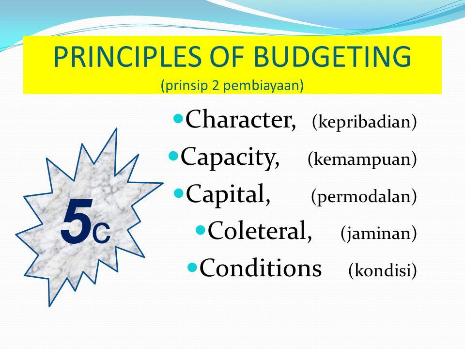 5c5c PRINCIPLES OF BUDGETING (prinsip 2 pembiayaan)  Character, (kepribadian)  Capacity, (kemampuan)  Capital, (permodalan)  Coleteral, (jaminan)  Conditions (kondisi)