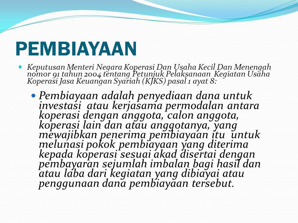 PEMBIAYAAN  Keputusan Menteri Negara Koperasi Dan Usaha Kecil Dan Menengah nomor 91 tahun 2004 tentang Petunjuk Pelaksanaan Kegiatan Usaha Koperasi Jasa Keuangan Syariah (KJKS) pasal 1 ayat 8:  Pembiayaan adalah penyediaan dana untuk investasi atau kerjasama permodalan antara koperasi dengan anggota, calon anggota, koperasi lain dan atau anggotanya, yang mewajibkan penerima pembiayaan itu untuk melunasi pokok pembiayaan yang diterima kepada koperasi sesuai akad disertai dengan pembayaran sejumlah imbalan bagi hasil dan atau laba dari kegiatan yang dibiayai atau penggunaan dana pembiayaan tersebut.