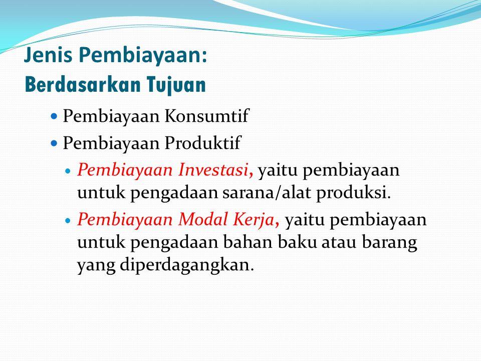 Jenis Pembiayaan: Berdasarkan Tujuan  Pembiayaan Konsumtif  Pembiayaan Produktif  Pembiayaan Investasi, yaitu pembiayaan untuk pengadaan sarana/alat produksi.