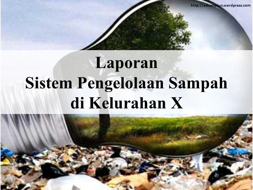 http://eskampiun.wordpress.com Laporan Sistem Pengelolaan Sampah di Kelurahan X