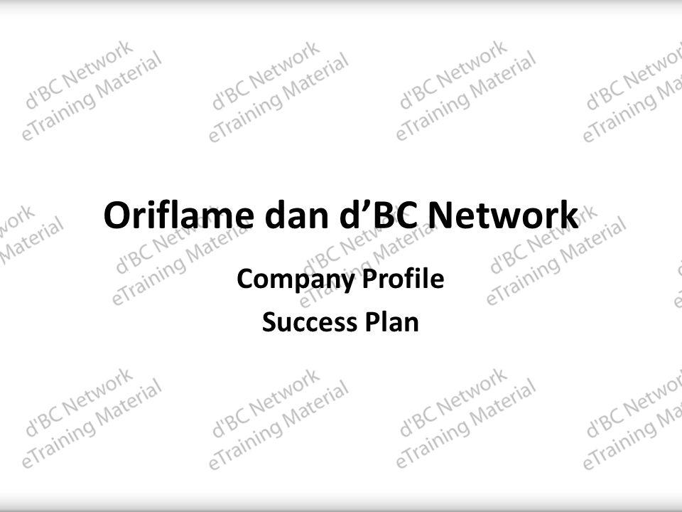 Why d'BC Network • Didirikan oleh pakar Internet Marketing dan Bisnis: o Dini Shanti www.SimpleStrategyOnline.com o Nadia Meutia www.BundaInBiz.com • Jaringan pertama di Oriflame yang memberikan fasilitas online terlengkap & tercanggih • Cara smart membangun bisnis berbasis teknologi internet yang dapat pula diterapkan secara offline mengikuti SARPIO • Tools online untuk mensupport bisnis anda, semuanya GRATIS • Bergabung dengan komunitas online (mailing list,forum, FB group) d'BC Network • Support team baik jaringan anda maupun sistem d'BC Network, yang siap membantu anda SUKSES • Mengajak semua orang sukses bersama • Downline adalah partner bisnis, bukan bawahan • Crossline adalah partner bisnis, bukan saingan