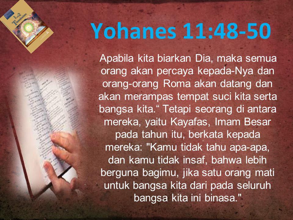 Yohanes 11:48-50 Apabila kita biarkan Dia, maka semua orang akan percaya kepada-Nya dan orang-orang Roma akan datang dan akan merampas tempat suci kit
