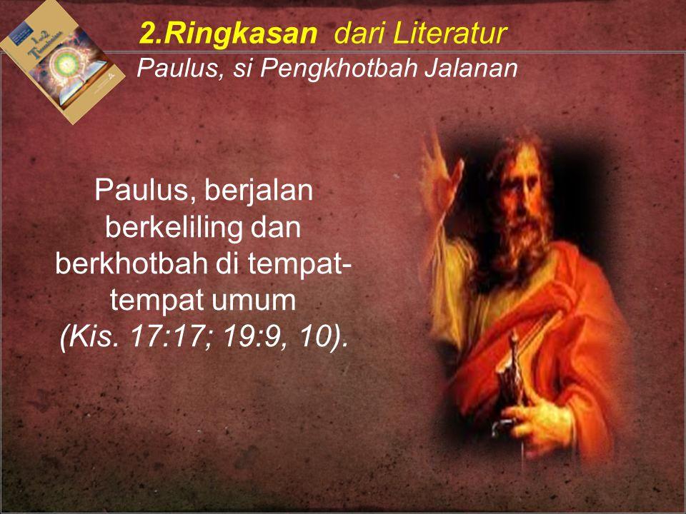 Paulus, berjalan berkeliling dan berkhotbah di tempat- tempat umum (Kis. 17:17; 19:9, 10). 2.Ringkasan dari Literatur Paulus, si Pengkhotbah Jalanan
