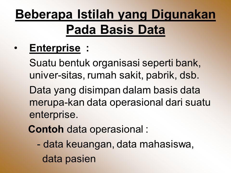 Beberapa Istilah yang Digunakan Pada Basis Data •Enterprise : Suatu bentuk organisasi seperti bank, univer-sitas, rumah sakit, pabrik, dsb.