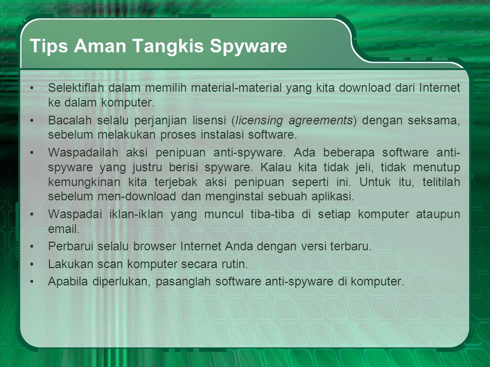 Tips Aman Tangkis Spyware •Selektiflah dalam memilih material-material yang kita download dari Internet ke dalam komputer. •Bacalah selalu perjanjian