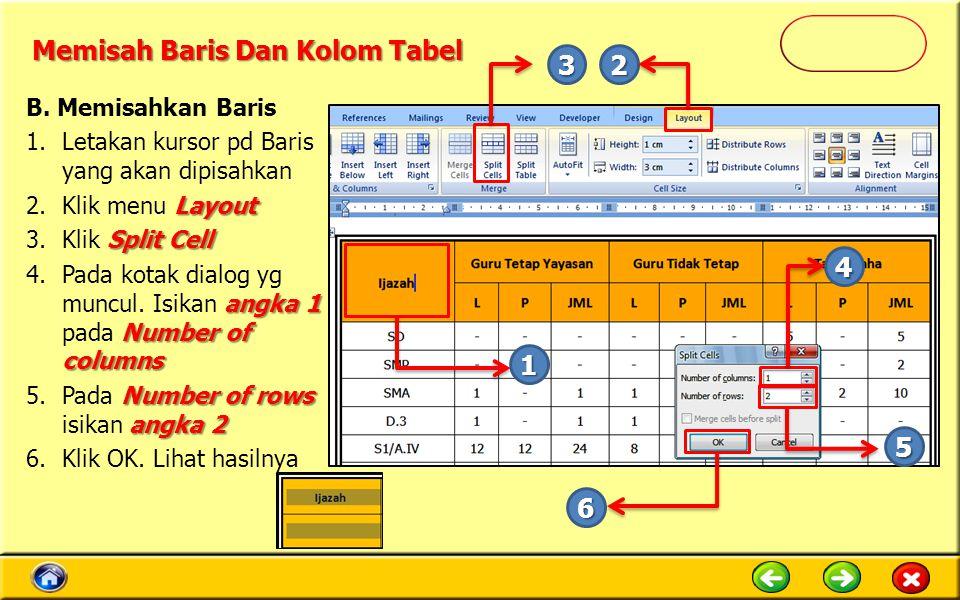 Memisah Baris Dan Kolom Tabel B. Memisahkan Baris 1.Letakan kursor pd Baris yang akan dipisahkan Layout 2.Klik menu Layout Split Cell 3.Klik Split Cel