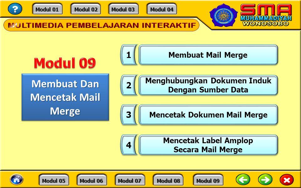 Modul 01 Modul 01 Modul 02 Modul 02 Modul 03 Modul 03 Modul 04 Modul 04 Modul 05 Modul 05 Modul 06 Modul 06 Modul 07 Modul 07 Modul 08 Modul 08 Modul 09 Modul 09 Membuat Dan Mencetak Mail Merge 1 1 Membuat Mail Merge 2 2 Menghubungkan Dokumen Induk Dengan Sumber Data Menghubungkan Dokumen Induk Dengan Sumber Data 3 3 Mencetak Dokumen Mail Merge 4 4 Mencetak Label Amplop Secara Mail Merge Mencetak Label Amplop Secara Mail Merge