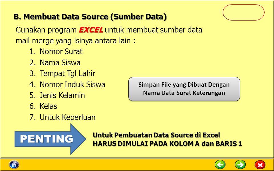 Simpan File yang Dibuat Dengan Nama Data Surat Keterangan EXCEL Gunakan program EXCEL untuk membuat sumber data mail merge yang isinya antara lain : 1.Nomor Surat 2.Nama Siswa 3.Tempat Tgl Lahir 4.Nomor Induk Siswa 5.Jenis Kelamin 6.Kelas 7.Untuk Keperluan Untuk Pembuatan Data Source di Excel HARUS DIMULAI PADA KOLOM A dan BARIS 1 PENTING B.