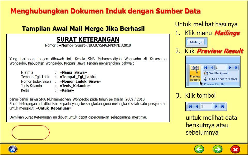 Menghubungkan Dokumen Induk dengan Sumber Data Tampilan Awal Mail Merge Jika Berhasil Untuk melihat hasilnya Mailings 1.Klik menu Mailings 3.Klik tombol untuk melihat data berikutnya atau sebelumnya Preview Result 2.Klik Preview Result