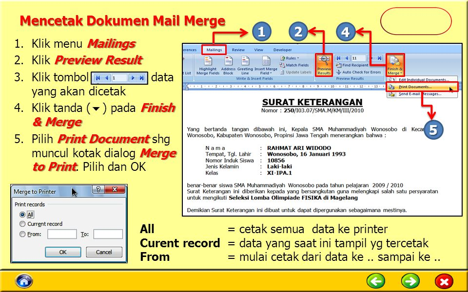 Mencetak Dokumen Mail Merge Mailings 1.Klik menu Mailings Preview Result 2.Klik Preview Result 3.Klik tombol data yang akan dicetak Finish & Merge 4.Klik tanda (  ) pada Finish & Merge Print Document Merge to Print 5.Pilih Print Document shg muncul kotak dialog Merge to Print.