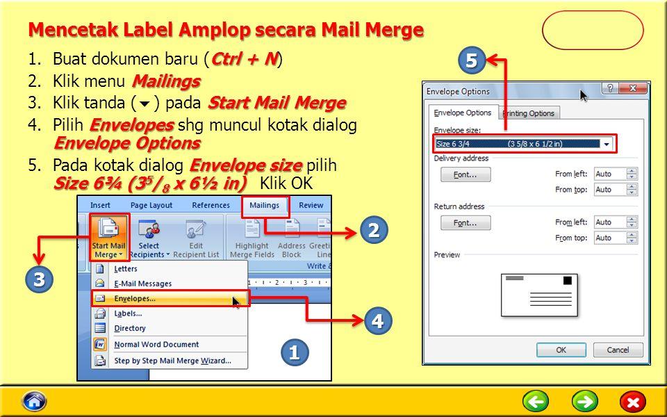 Mencetak Label Amplop secara Mail Merge Ctrl + N 1.Buat dokumen baru (Ctrl + N) Mailings 2.Klik menu Mailings Start Mail Merge 3.Klik tanda (  ) pada Start Mail Merge Envelopes Envelope Options 4.Pilih Envelopes shg muncul kotak dialog Envelope Options Envelope size Size 6¾ (3 5 / 8 x 6½ in) 5.Pada kotak dialog Envelope size pilih Size 6¾ (3 5 / 8 x 6½ in) Klik OK 1 2 4 3 5