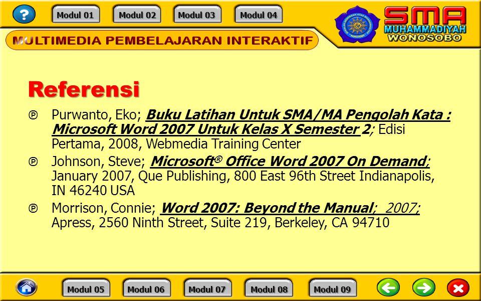 Modul 01 Modul 01 Modul 02 Modul 02 Modul 03 Modul 03 Modul 04 Modul 04 Modul 05 Modul 05 Modul 06 Modul 06 Modul 07 Modul 07 Modul 08 Modul 08 Modul 09 Modul 09Referensi ℗ Purwanto, Eko; Buku Latihan Untuk SMA/MA Pengolah Kata : Microsoft Word 2007 Untuk Kelas X Semester 2; Edisi Pertama, 2008, Webmedia Training Center ℗ Johnson, Steve; Microsoft ® Office Word 2007 On Demand; January 2007, Que Publishing, 800 East 96th Street Indianapolis, IN 46240 USA ℗ Morrison, Connie; Word 2007: Beyond the Manual; 2007; Apress, 2560 Ninth Street, Suite 219, Berkeley, CA 94710