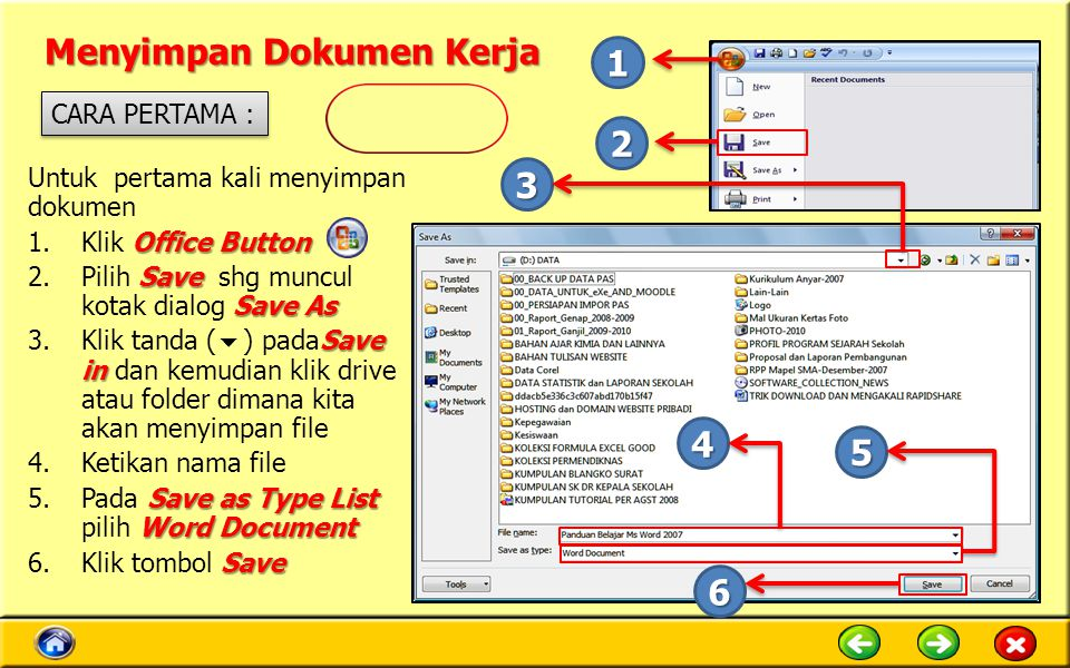 Menyimpan Dokumen Kerja Untuk pertama kali menyimpan dokumen Office Button 1.Klik Office Button Save Save As 2.Pilih Save shg muncul kotak dialog Save As Save in 3.Klik tanda (  ) padaSave in dan kemudian klik drive atau folder dimana kita akan menyimpan file 4.Ketikan nama file Save as Type List Word Document 5.Pada Save as Type List pilih Word Document Save 6.Klik tombol Save CARA PERTAMA : 1 2 3 4 5 6