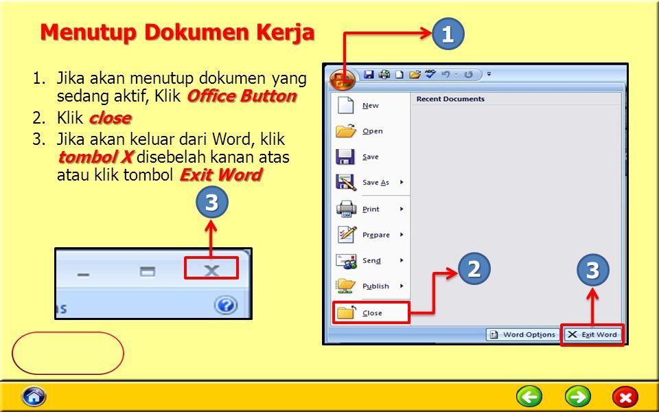 Menutup Dokumen Kerja Office Button 1.Jika akan menutup dokumen yang sedang aktif, Klik Office Button close 2.Klik close tombol X Exit Word 3.Jika akan keluar dari Word, klik tombol X disebelah kanan atas atau klik tombol Exit Word 1 2 3 3
