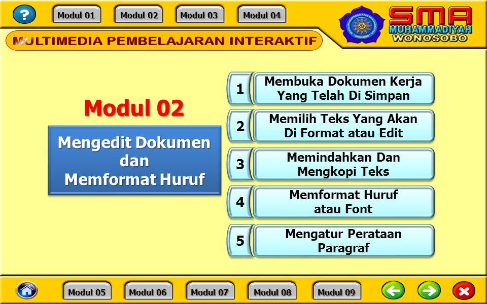 Modul 01 Modul 01 Modul 02 Modul 02 Modul 03 Modul 03 Modul 04 Modul 04 Modul 05 Modul 05 Modul 06 Modul 06 Modul 07 Modul 07 Modul 08 Modul 08 Modul 09 Modul 09 Mengedit Dokumen dan Memformat Huruf Mengedit Dokumen dan Memformat Huruf 1 1 Membuka Dokumen Kerja Yang Telah Di Simpan Membuka Dokumen Kerja Yang Telah Di Simpan 2 2 Memilih Teks Yang Akan Di Format atau Edit Memilih Teks Yang Akan Di Format atau Edit 3 3 Memindahkan Dan Mengkopi Teks Memindahkan Dan Mengkopi Teks 4 4 Memformat Huruf atau Font Memformat Huruf atau Font 5 5 Mengatur Perataan Paragraf Mengatur Perataan Paragraf Modul 02