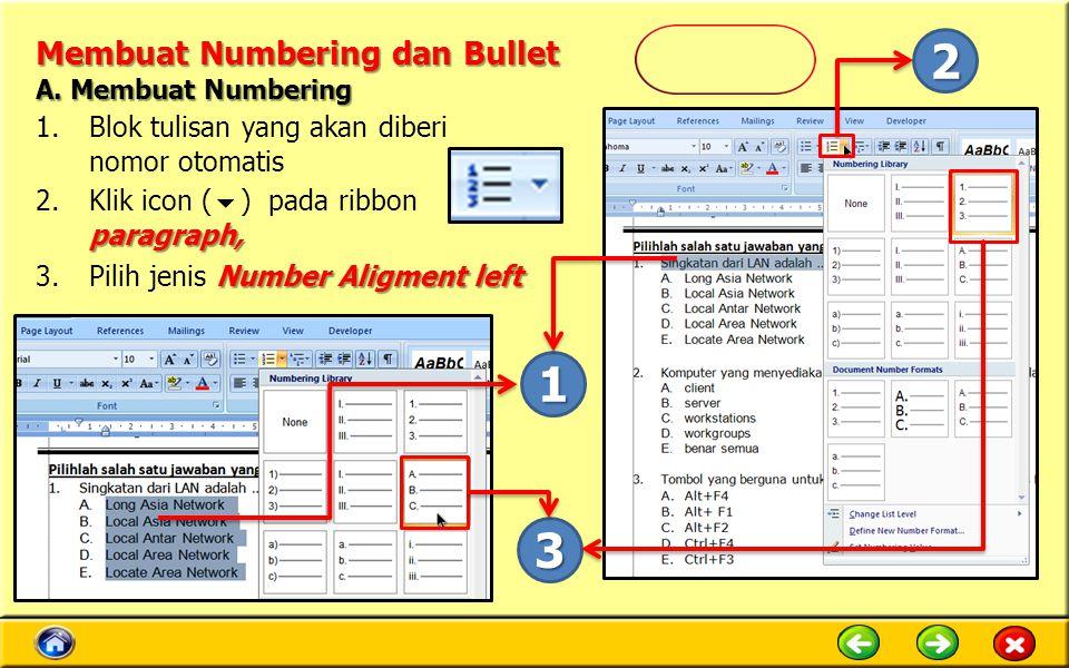Membuat Numbering dan Bullet 1.Blok tulisan yang akan diberi nomor otomatis paragraph, 2.Klik icon (  ) pada ribbon paragraph, Number Aligment left 3.Pilih jenis Number Aligment left 1 2 3 A.