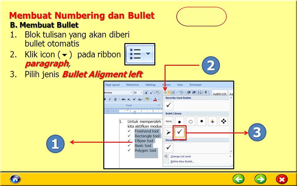 Membuat Numbering dan Bullet 1.Blok tulisan yang akan diberi bullet otomatis paragraph 2.Klik icon (  ) pada ribbon paragraph, Bullet Aligment left 3.Pilih jenis Bullet Aligment left 1 2 3 B.