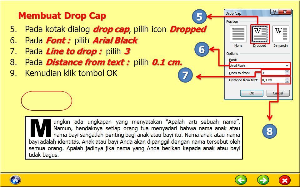 Membuat Drop Cap drop capDropped 5.Pada kotak dialog drop cap, pilih icon Dropped Font : Arial Black 6.Pada Font : pilih Arial Black Line to drop : 3 7.Pada Line to drop : pilih 3 Distance from text : 0.1 cm.