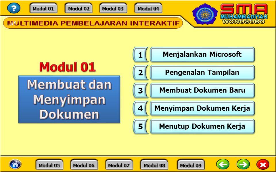 Modul 01 Modul 01 Modul 02 Modul 02 Modul 03 Modul 03 Modul 04 Modul 04 Modul 05 Modul 05 Modul 06 Modul 06 Modul 07 Modul 07 Modul 08 Modul 08 Modul 09 Modul 09 1 1 Menjalankan Microsoft 2 2 Pengenalan Tampilan 3 3 Membuat Dokumen Baru 4 4 Menyimpan Dokumen Kerja 5 5 Menutup Dokumen Kerja