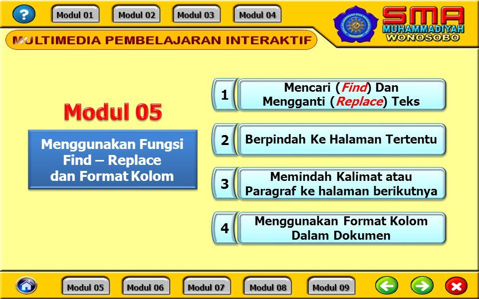 Modul 01 Modul 01 Modul 02 Modul 02 Modul 03 Modul 03 Modul 04 Modul 04 Modul 05 Modul 05 Modul 06 Modul 06 Modul 07 Modul 07 Modul 08 Modul 08 Modul 09 Modul 09 Menggunakan Fungsi Find – Replace dan Format Kolom Menggunakan Fungsi Find – Replace dan Format Kolom 1 1 Mencari (Find) Dan Mengganti (Replace) Teks Mencari (Find) Dan Mengganti (Replace) Teks 2 2 Berpindah Ke Halaman Tertentu 3 3 Memindah Kalimat atau Paragraf ke halaman berikutnya Memindah Kalimat atau Paragraf ke halaman berikutnya 4 4 Menggunakan Format Kolom Dalam Dokumen Menggunakan Format Kolom Dalam Dokumen