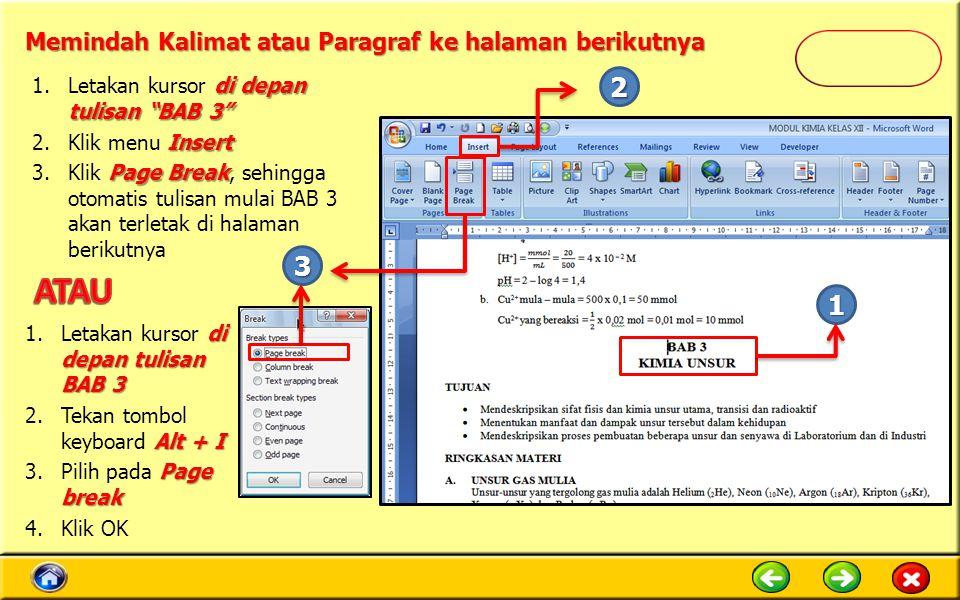 Memindah Kalimat atau Paragraf ke halaman berikutnya di depan tulisan BAB 3 1.Letakan kursor di depan tulisan BAB 3 Insert 2.Klik menu Insert Page Break 3.Klik Page Break, sehingga otomatis tulisan mulai BAB 3 akan terletak di halaman berikutnya di depan tulisan BAB 3 1.Letakan kursor di depan tulisan BAB 3 Alt + I 2.Tekan tombol keyboard Alt + I Page break 3.Pilih pada Page break 4.Klik OK 2 1 3