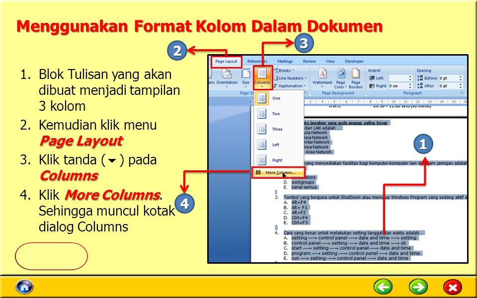 Menggunakan Format Kolom Dalam Dokumen 1.Blok Tulisan yang akan dibuat menjadi tampilan 3 kolom Page Layout 2.Kemudian klik menu Page Layout Columns 3.Klik tanda (  ) pada Columns More Columns 4.Klik More Columns.