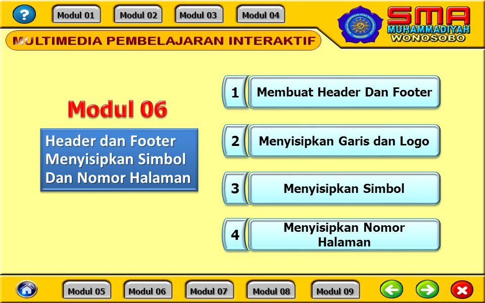 Modul 01 Modul 01 Modul 02 Modul 02 Modul 03 Modul 03 Modul 04 Modul 04 Modul 05 Modul 05 Modul 06 Modul 06 Modul 07 Modul 07 Modul 08 Modul 08 Modul 09 Modul 09 Header dan Footer Menyisipkan Simbol Dan Nomor Halaman Header dan Footer Menyisipkan Simbol Dan Nomor Halaman 1 1 Membuat Header Dan Footer 2 2 Menyisipkan Garis dan Logo 3 3 Menyisipkan Simbol 4 4 Menyisipkan Nomor Halaman Menyisipkan Nomor Halaman