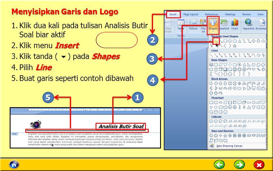 Menyisipkan Garis dan Logo 1.Klik dua kali pada tulisan Analisis Butir Soal biar aktif Insert 2.Klik menu Insert Shapes 3.Klik tanda (  ) pada Shapes Line 4.Pilih Line 5.Buat garis seperti contoh dibawah 1 4 3 2 5