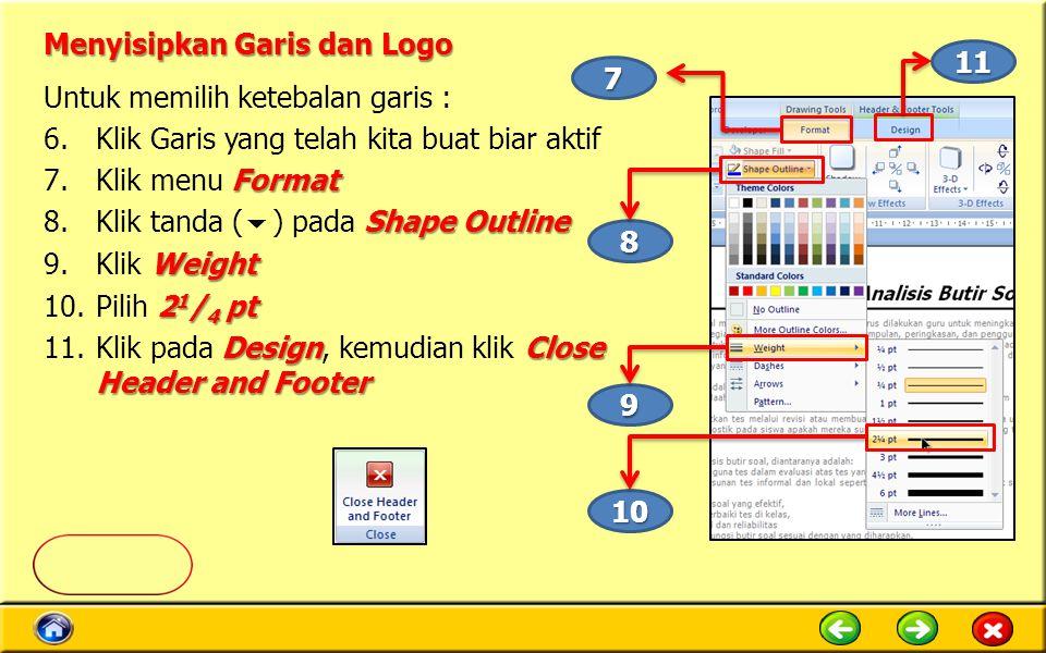 Menyisipkan Garis dan Logo Untuk memilih ketebalan garis : 6.Klik Garis yang telah kita buat biar aktif Format 7.Klik menu Format Shape Outline 8.Klik tanda (  ) pada Shape Outline Weight 9.Klik Weight 2 1 / 4 pt 10.Pilih 2 1 / 4 pt DesignClose Header and Footer 11.Klik pada Design, kemudian klik Close Header and Footer 10 8 9 11 7