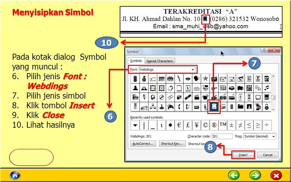 Menyisipkan Simbol Pada kotak dialog Symbol yang muncul : Font : Webdings 6.Pilih jenis Font : Webdings 7.Pilih jenis simbol Insert 8.Klik tombol Insert Close 9.Klik Close 10.Lihat hasilnya 6 7 8 10