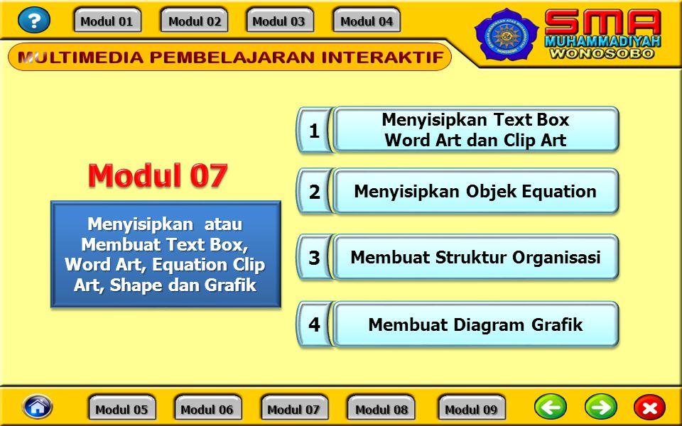 Modul 01 Modul 01 Modul 02 Modul 02 Modul 03 Modul 03 Modul 04 Modul 04 Modul 05 Modul 05 Modul 06 Modul 06 Modul 07 Modul 07 Modul 08 Modul 08 Modul 09 Modul 09 Menyisipkan atau Membuat Text Box, Word Art, Equation Clip Art, Shape dan Grafik 1 1 2 2 Menyisipkan Objek Equation 3 3 Membuat Struktur Organisasi 4 4 Membuat Diagram Grafik Menyisipkan Text Box Word Art dan Clip Art Menyisipkan Text Box Word Art dan Clip Art