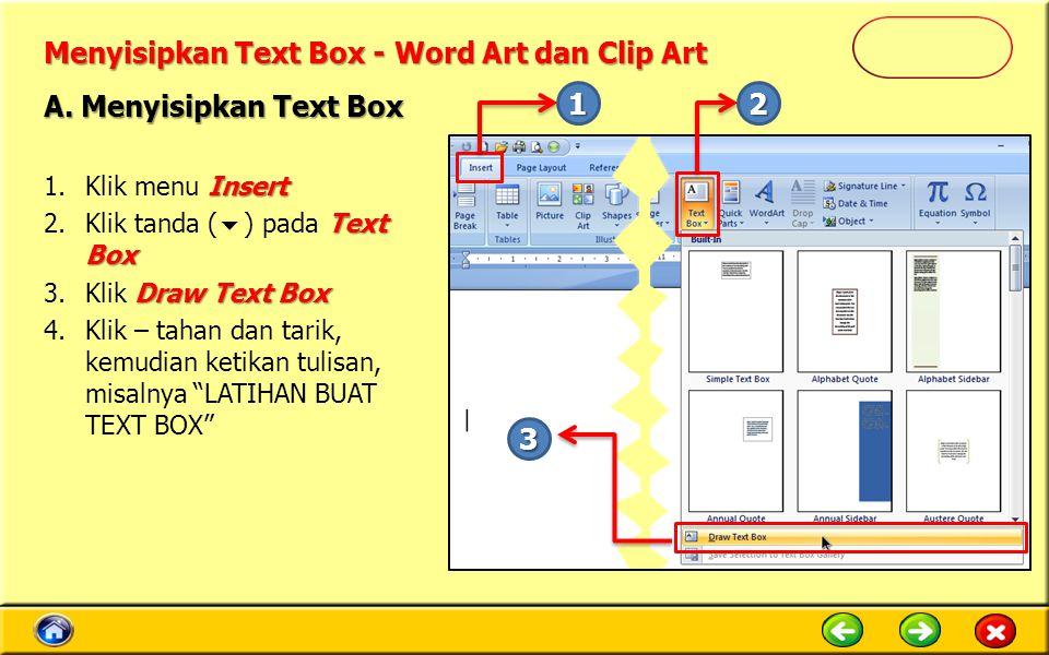 Menyisipkan Text Box - Word Art dan Clip Art Insert 1.Klik menu Insert Text Box 2.Klik tanda (  ) pada Text Box Draw Text Box 3.Klik Draw Text Box 4.Klik – tahan dan tarik, kemudian ketikan tulisan, misalnya LATIHAN BUAT TEXT BOX A.