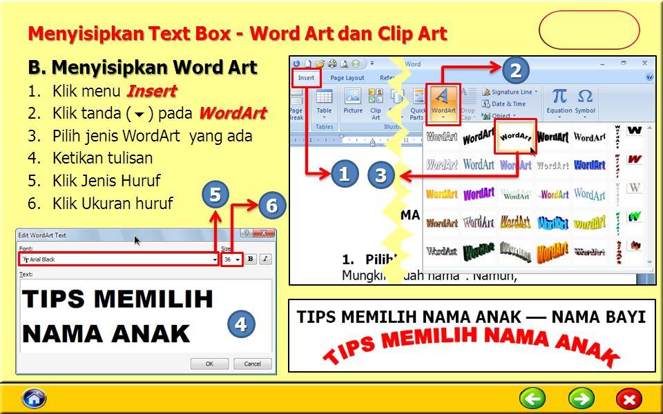 Menyisipkan Text Box - Word Art dan Clip Art Insert 1.Klik menu Insert WordArt 2.Klik tanda (  ) pada WordArt 3.Pilih jenis WordArt yang ada 4.Ketikan tulisan 5.Klik Jenis Huruf 6.Klik Ukuran huruf B.
